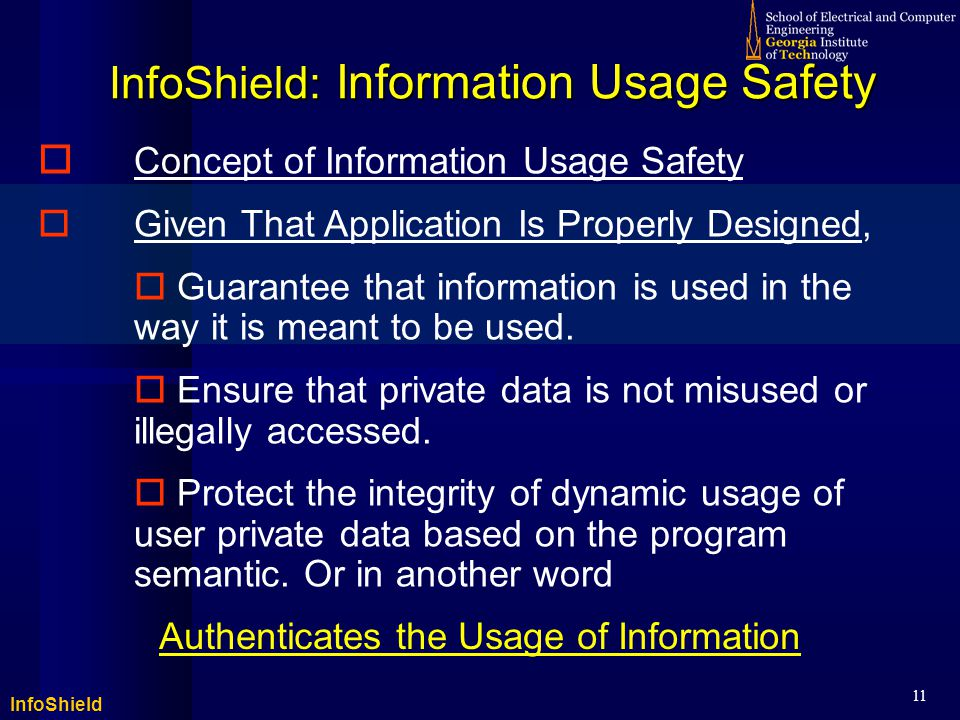 InfoShield 11 InfoShield: Information Usage Safety  Concept of Information Usage Safety  Given That Application Is Properly Designed,  Guarantee that information is used in the way it is meant to be used.