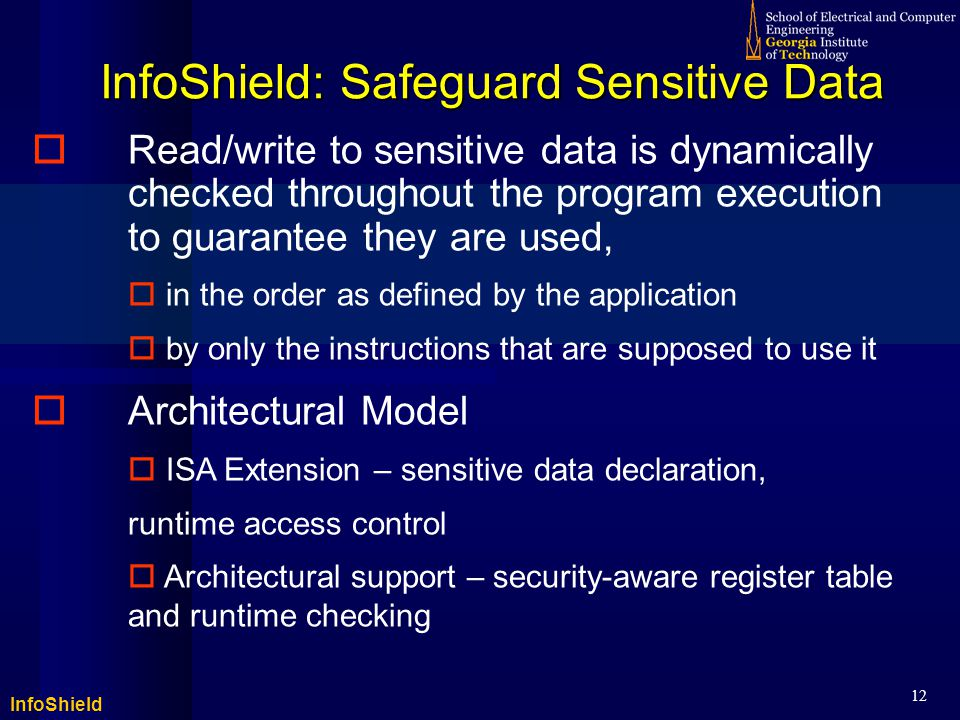 InfoShield 12 InfoShield: Safeguard Sensitive Data  Read/write to sensitive data is dynamically checked throughout the program execution to guarantee they are used,  in the order as defined by the application  by only the instructions that are supposed to use it  Architectural Model  ISA Extension – sensitive data declaration, runtime access control  Architectural support – security-aware register table and runtime checking