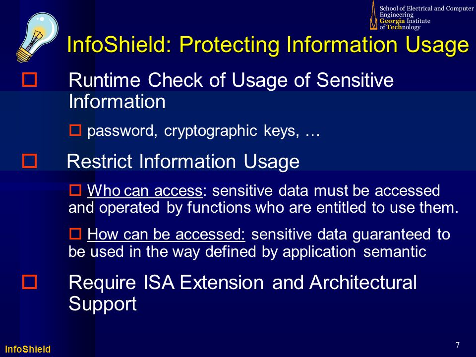 InfoShield 7 InfoShield: Protecting Information Usage  Runtime Check of Usage of Sensitive Information  password, cryptographic keys, …  Restrict Information Usage  Who can access: sensitive data must be accessed and operated by functions who are entitled to use them.