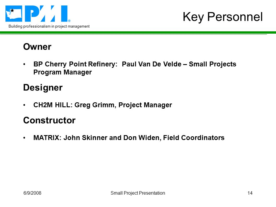 Building professionalism in project management 6/9/2008Small Project Presentation14 Key Personnel Owner BP Cherry Point Refinery: Paul Van De Velde – Small Projects Program Manager Designer CH2M HILL: Greg Grimm, Project Manager Constructor MATRIX: John Skinner and Don Widen, Field Coordinators Owner BP Cherry Point Refinery: Paul Van De Velde – Small Projects Program Manager Designer CH2M HILL: Greg Grimm, Project Manager Constructor MATRIX: John Skinner and Don Widen, Field Coordinators