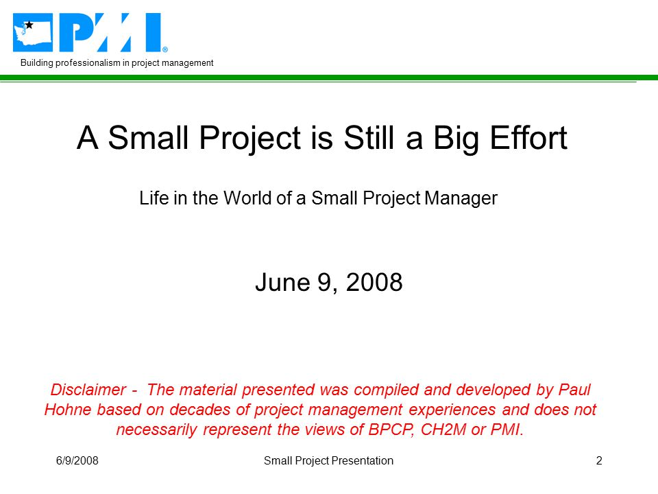 Building professionalism in project management 6/9/2008Small Project Presentation2 A Small Project is Still a Big Effort Life in the World of a Small