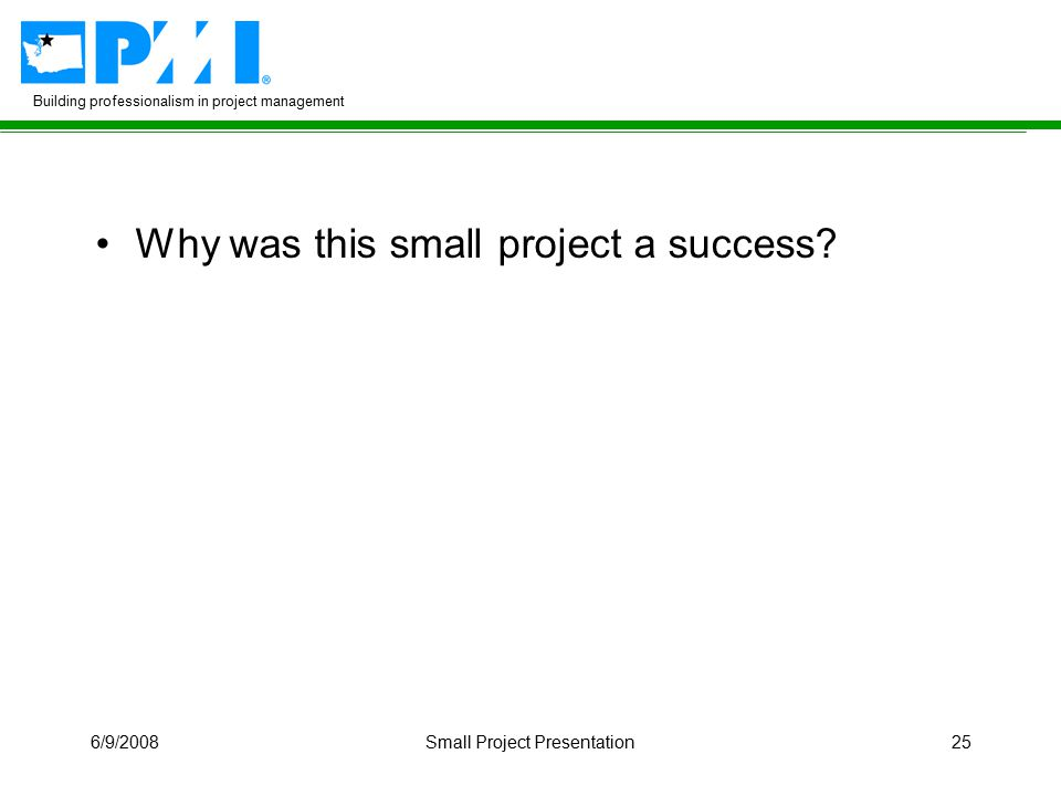 Building professionalism in project management 6/9/2008Small Project Presentation25 Why was this small project a success?