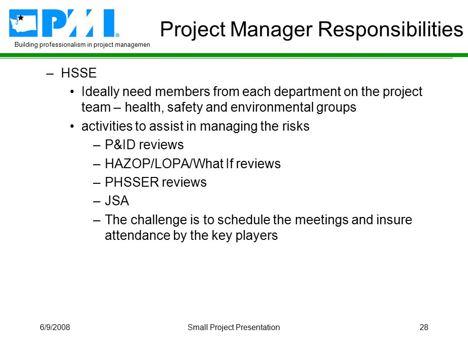 Building professionalism in project management 6/9/2008Small Project Presentation28 Project Manager Responsibilities –HSSE Ideally need members from e