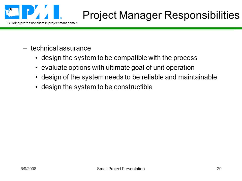 Building professionalism in project management 6/9/2008Small Project Presentation29 Project Manager Responsibilities –technical assurance design the system to be compatible with the process evaluate options with ultimate goal of unit operation design of the system needs to be reliable and maintainable design the system to be constructible