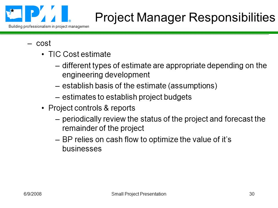 Building professionalism in project management 6/9/2008Small Project Presentation30 Project Manager Responsibilities –cost TIC Cost estimate –different types of estimate are appropriate depending on the engineering development –establish basis of the estimate (assumptions) –estimates to establish project budgets Project controls & reports –periodically review the status of the project and forecast the remainder of the project –BP relies on cash flow to optimize the value of it's businesses