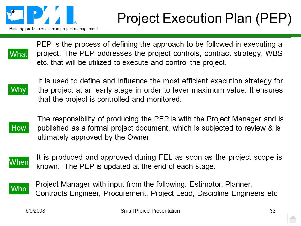 Building professionalism in project management 6/9/2008Small Project Presentation33 Project Execution Plan (PEP) What Why When How Who PEP is the process of defining the approach to be followed in executing a project.