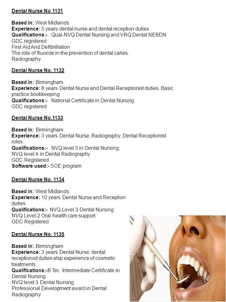 Dental Nurse No 1131 Based in: West Midlands Experience: 5 years dental nurse and dental reception duties. Qualifications:- Qual-NVQ Dental Nursing an