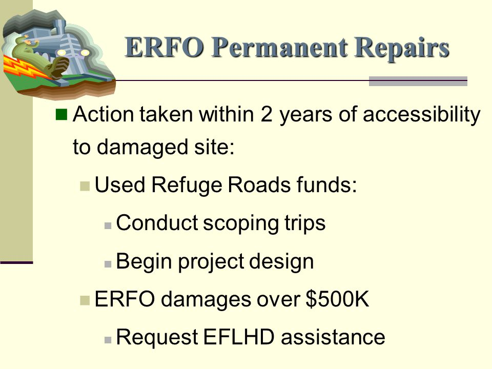 ERFO Permanent Repairs Action taken within 2 years of accessibility to damaged site: Used Refuge Roads funds: Conduct scoping trips Begin project design ERFO damages over $500K Request EFLHD assistance