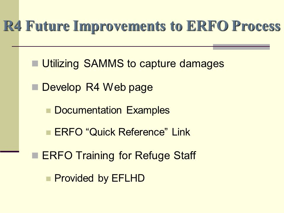 R4 Future Improvements to ERFO Process Utilizing SAMMS to capture damages Develop R4 Web page Documentation Examples ERFO Quick Reference Link ERFO Training for Refuge Staff Provided by EFLHD