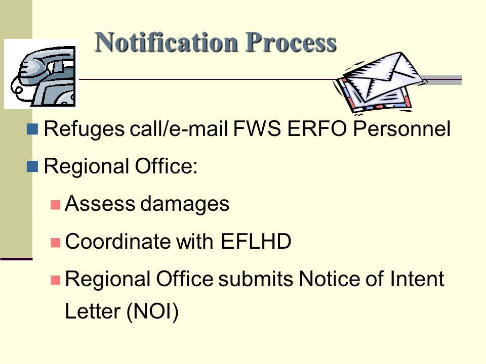 Notification Process Refuges call/e-mail FWS ERFO Personnel Regional Office: Assess damages Coordinate with EFLHD Regional Office submits Notice of Intent Letter (NOI)