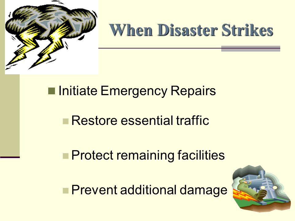 When Disaster Strikes Initiate Emergency Repairs Restore essential traffic Protect remaining facilities Prevent additional damage