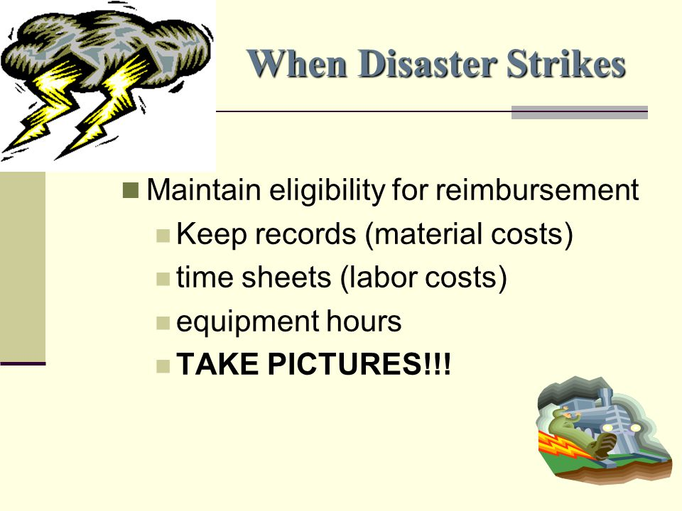 When Disaster Strikes Maintain eligibility for reimbursement Keep records (material costs) time sheets (labor costs) equipment hours TAKE PICTURES!!!