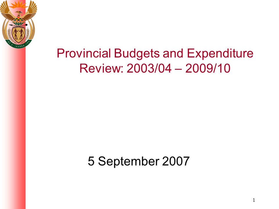 1 Provincial Budgets and Expenditure Review: 2003/04 – 2009/10 5 September 2007