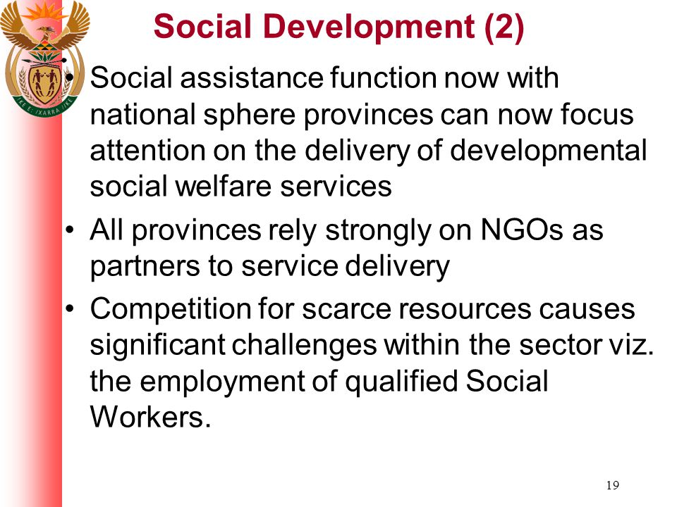 19 Social Development (2) Social assistance function now with national sphere provinces can now focus attention on the delivery of developmental social welfare services All provinces rely strongly on NGOs as partners to service delivery Competition for scarce resources causes significant challenges within the sector viz.