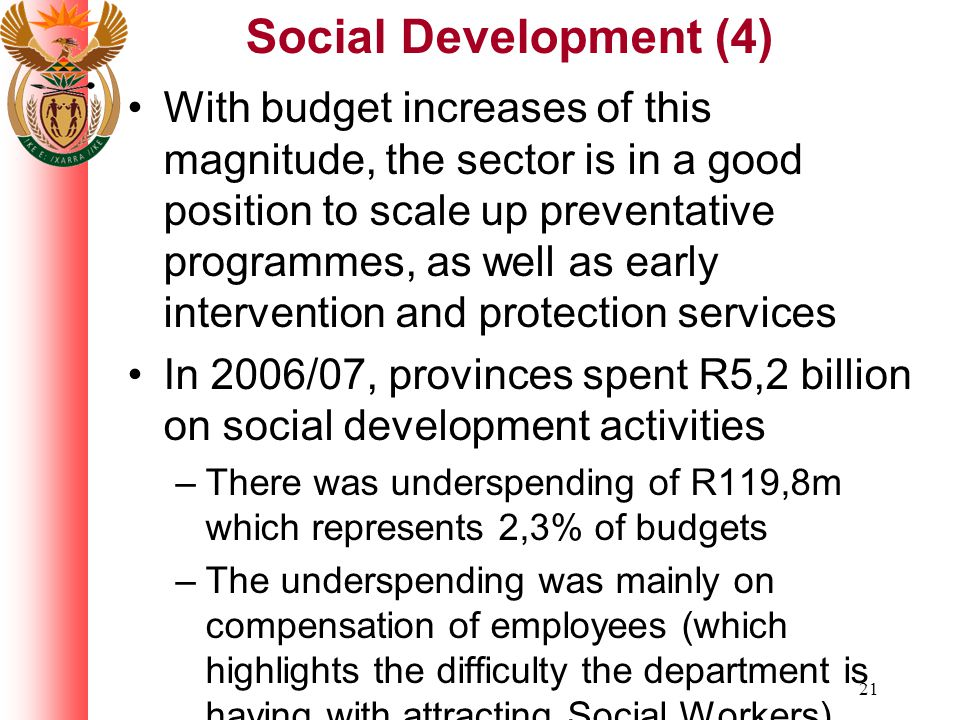 21 Social Development (4) With budget increases of this magnitude, the sector is in a good position to scale up preventative programmes, as well as early intervention and protection services In 2006/07, provinces spent R5,2 billion on social development activities –There was underspending of R119,8m which represents 2,3% of budgets –The underspending was mainly on compensation of employees (which highlights the difficulty the department is having with attracting Social Workers)