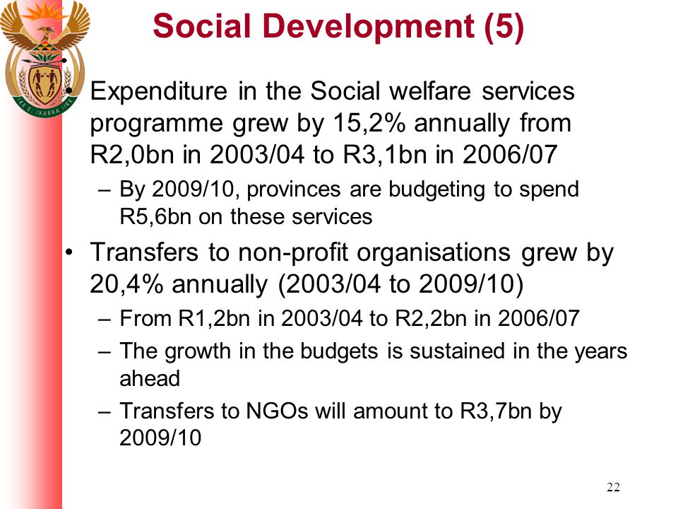 22 Social Development (5) Expenditure in the Social welfare services programme grew by 15,2% annually from R2,0bn in 2003/04 to R3,1bn in 2006/07 –By 2009/10, provinces are budgeting to spend R5,6bn on these services Transfers to non-profit organisations grew by 20,4% annually (2003/04 to 2009/10) –From R1,2bn in 2003/04 to R2,2bn in 2006/07 –The growth in the budgets is sustained in the years ahead –Transfers to NGOs will amount to R3,7bn by 2009/10