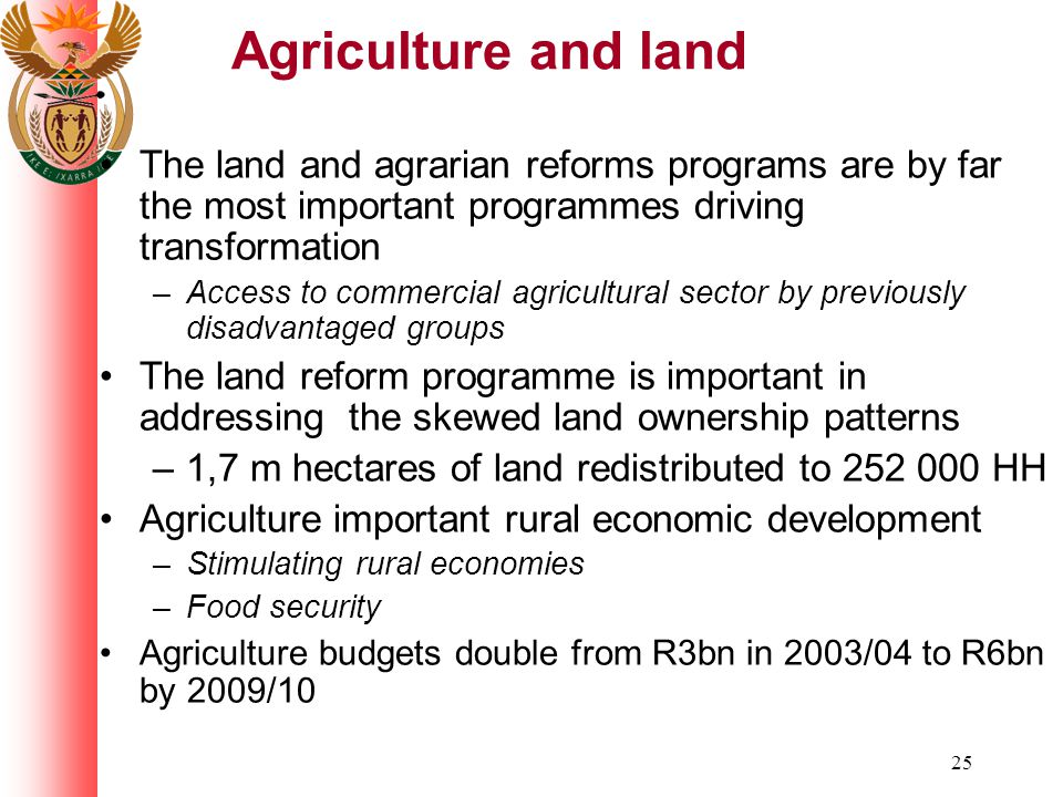 25 Agriculture and land The land and agrarian reforms programs are by far the most important programmes driving transformation –Access to commercial agricultural sector by previously disadvantaged groups The land reform programme is important in addressing the skewed land ownership patterns –1,7 m hectares of land redistributed to 252 000 HH Agriculture important rural economic development –Stimulating rural economies –Food security Agriculture budgets double from R3bn in 2003/04 to R6bn by 2009/10