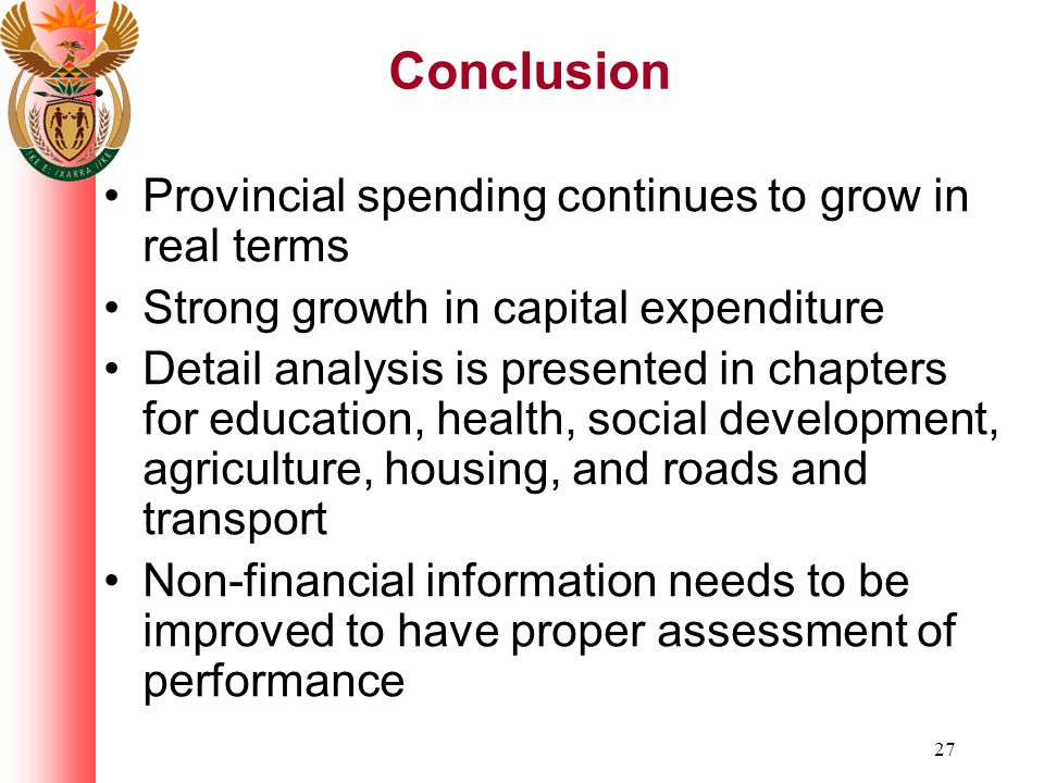 27 Conclusion Provincial spending continues to grow in real terms Strong growth in capital expenditure Detail analysis is presented in chapters for education, health, social development, agriculture, housing, and roads and transport Non-financial information needs to be improved to have proper assessment of performance