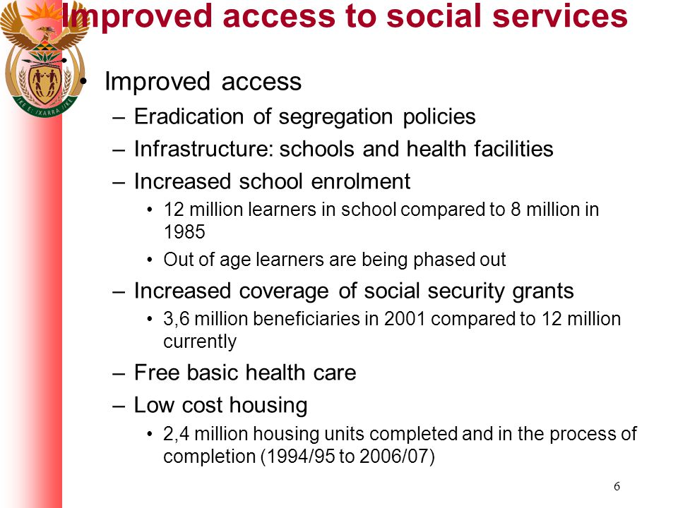 6 Improved access to social services Improved access –Eradication of segregation policies –Infrastructure: schools and health facilities –Increased school enrolment 12 million learners in school compared to 8 million in 1985 Out of age learners are being phased out –Increased coverage of social security grants 3,6 million beneficiaries in 2001 compared to 12 million currently –Free basic health care –Low cost housing 2,4 million housing units completed and in the process of completion (1994/95 to 2006/07)
