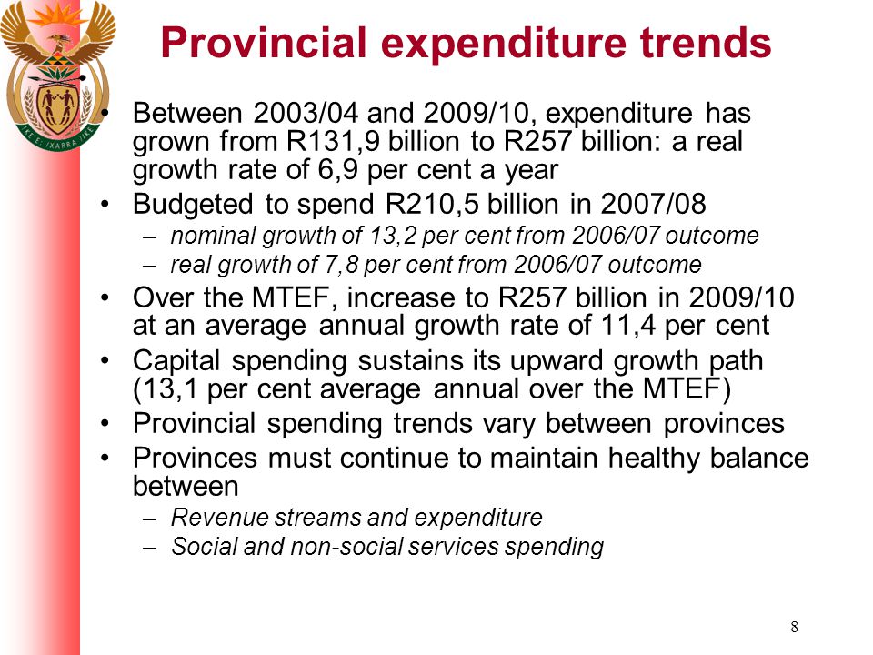 8 Provincial expenditure trends Between 2003/04 and 2009/10, expenditure has grown from R131,9 billion to R257 billion: a real growth rate of 6,9 per cent a year Budgeted to spend R210,5 billion in 2007/08 –nominal growth of 13,2 per cent from 2006/07 outcome –real growth of 7,8 per cent from 2006/07 outcome Over the MTEF, increase to R257 billion in 2009/10 at an average annual growth rate of 11,4 per cent Capital spending sustains its upward growth path (13,1 per cent average annual over the MTEF) Provincial spending trends vary between provinces Provinces must continue to maintain healthy balance between –Revenue streams and expenditure –Social and non-social services spending
