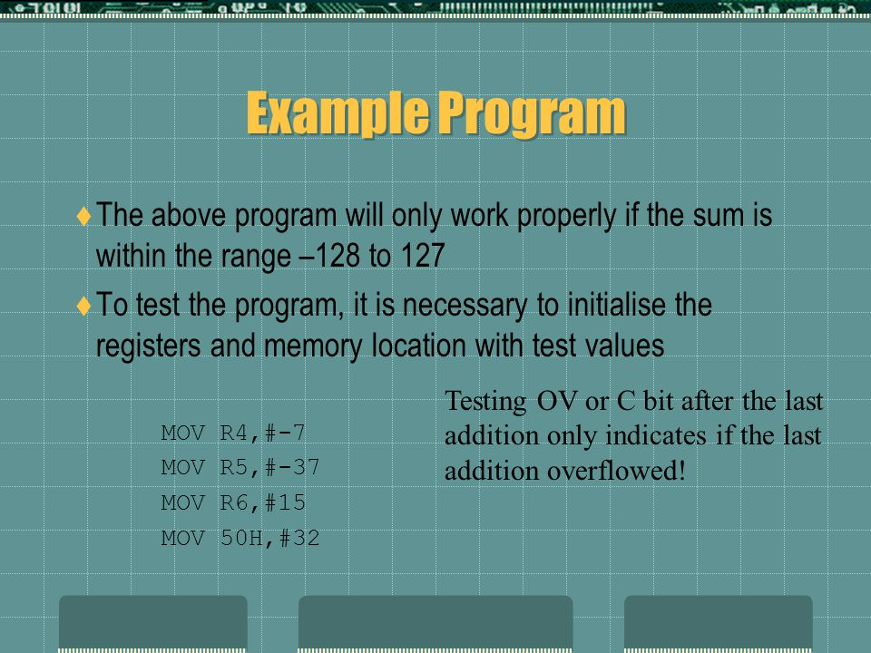 Example Program  The above program will only work properly if the sum is within the range –128 to 127  To test the program, it is necessary to initialise the registers and memory location with test values MOV R4,#-7 MOV R5,#-37 MOV R6,#15 MOV 50H,#32 Testing OV or C bit after the last addition only indicates if the last addition overflowed!