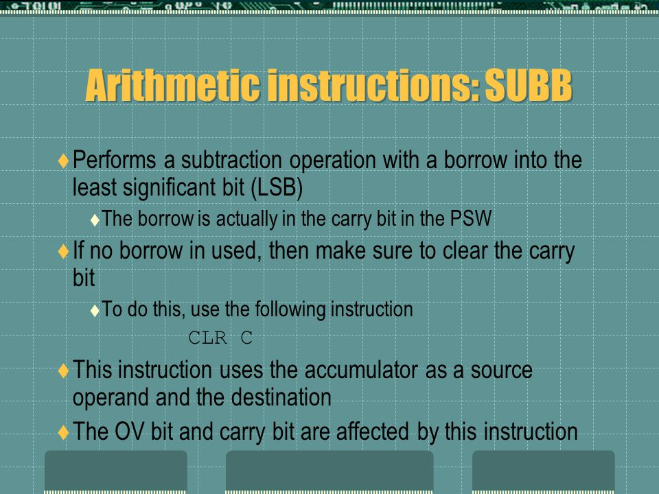 Arithmetic instructions: SUBB  Performs a subtraction operation with a borrow into the least significant bit (LSB)  The borrow is actually in the carry bit in the PSW  If no borrow in used, then make sure to clear the carry bit  To do this, use the following instruction CLR C  This instruction uses the accumulator as a source operand and the destination  The OV bit and carry bit are affected by this instruction