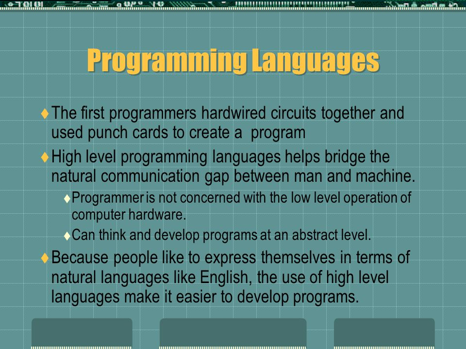 Programming Languages  The first programmers hardwired circuits together and used punch cards to create a program  High level programming languages helps bridge the natural communication gap between man and machine.