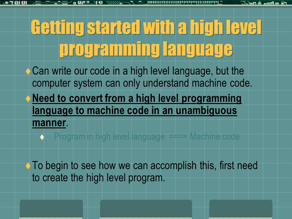 Getting started with a high level programming language  Can write our code in a high level language, but the computer system can only understand machine code.