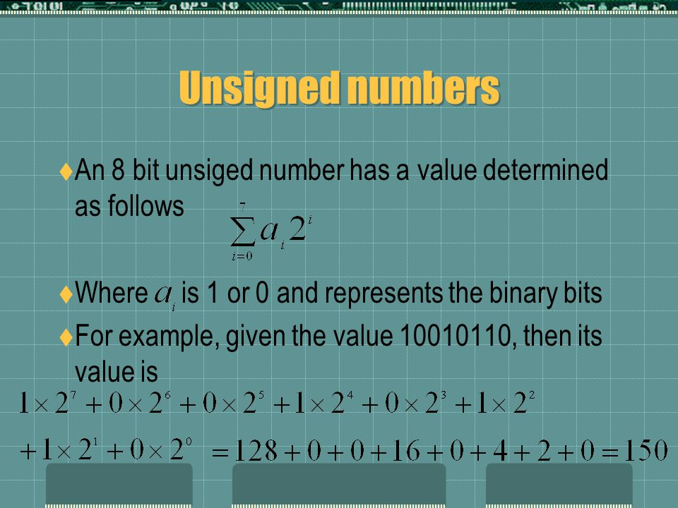 Unsigned numbers  An 8 bit unsiged number has a value determined as follows  Where is 1 or 0 and represents the binary bits  For example, given the value 10010110, then its value is