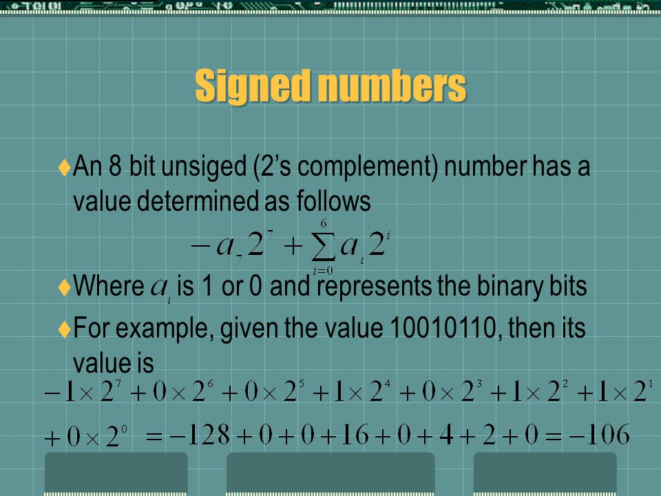 Signed numbers  An 8 bit unsiged (2's complement) number has a value determined as follows  Where is 1 or 0 and represents the binary bits  For example, given the value 10010110, then its value is