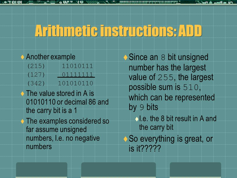 Arithmetic instructions: ADD  Another example (215) 11010111 (127) 01111111 (342) 101010110  The value stored in A is 01010110 or decimal 86 and the carry bit is a 1  The examples considered so far assume unsigned numbers, I.e.