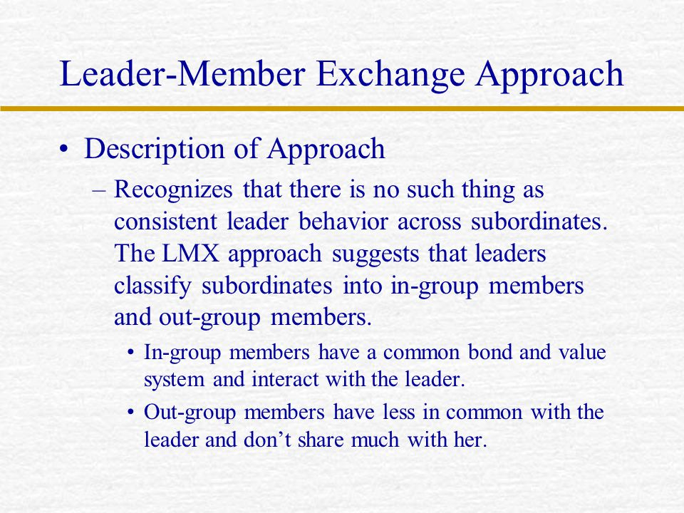 Leader-Member Exchange Approach Description of Approach –Recognizes that there is no such thing as consistent leader behavior across subordinates. The