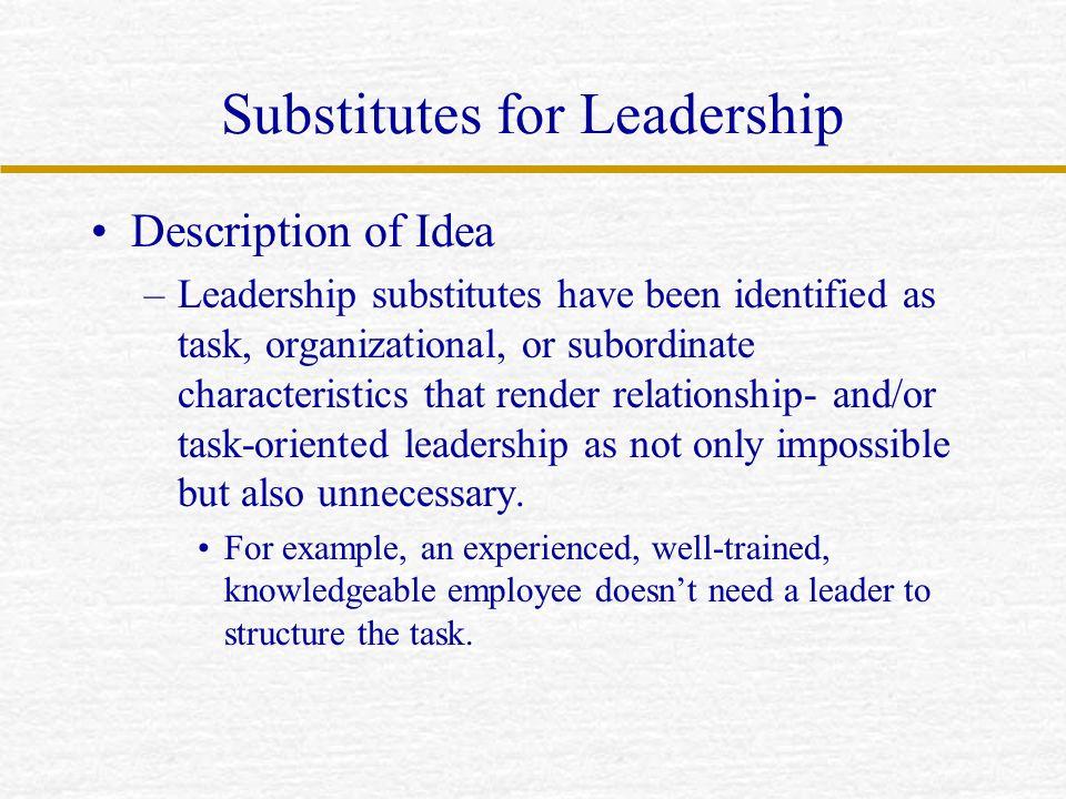 Substitutes for Leadership Description of Idea –Leadership substitutes have been identified as task, organizational, or subordinate characteristics th