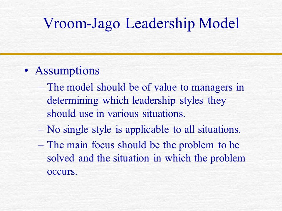 Vroom-Jago Leadership Model Assumptions –The model should be of value to managers in determining which leadership styles they should use in various si
