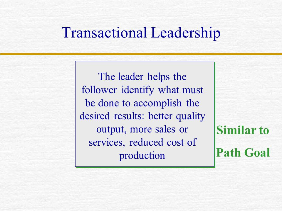 Transactional Leadership The leader helps the follower identify what must be done to accomplish the desired results: better quality output, more sales