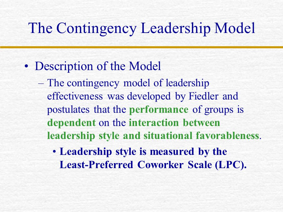 The Contingency Leadership Model Description of the Model –The contingency model of leadership effectiveness was developed by Fiedler and postulates t