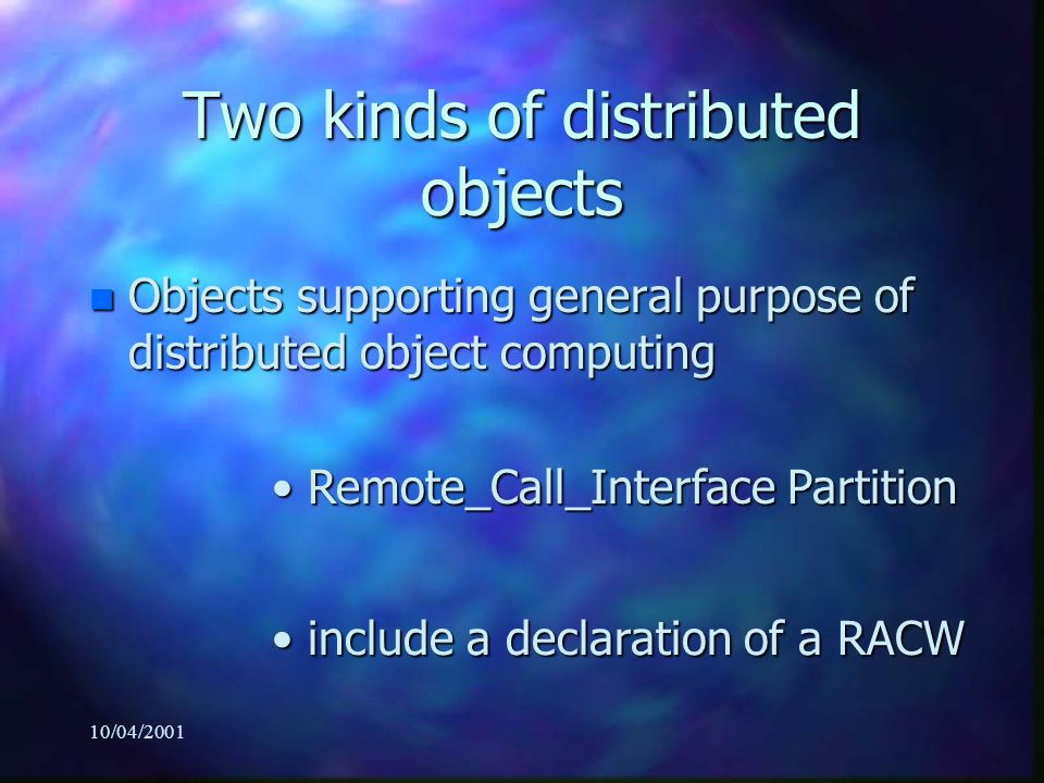 10/04/2001 Two kinds of distributed objects n Objects supporting general purpose of distributed object computing Remote_Call_Interface Partition Remot