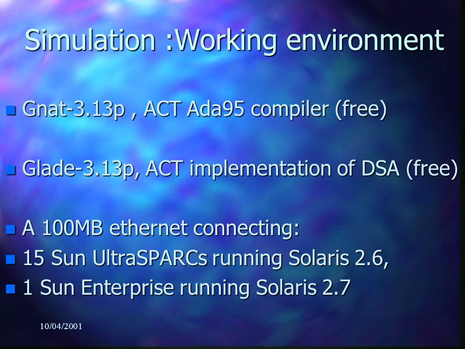 10/04/2001 Simulation :Working environment n Gnat-3.13p, ACT Ada95 compiler (free) n Glade-3.13p, ACT implementation of DSA (free) n A 100MB ethernet connecting: n 15 Sun UltraSPARCs running Solaris 2.6, n 1 Sun Enterprise running Solaris 2.7