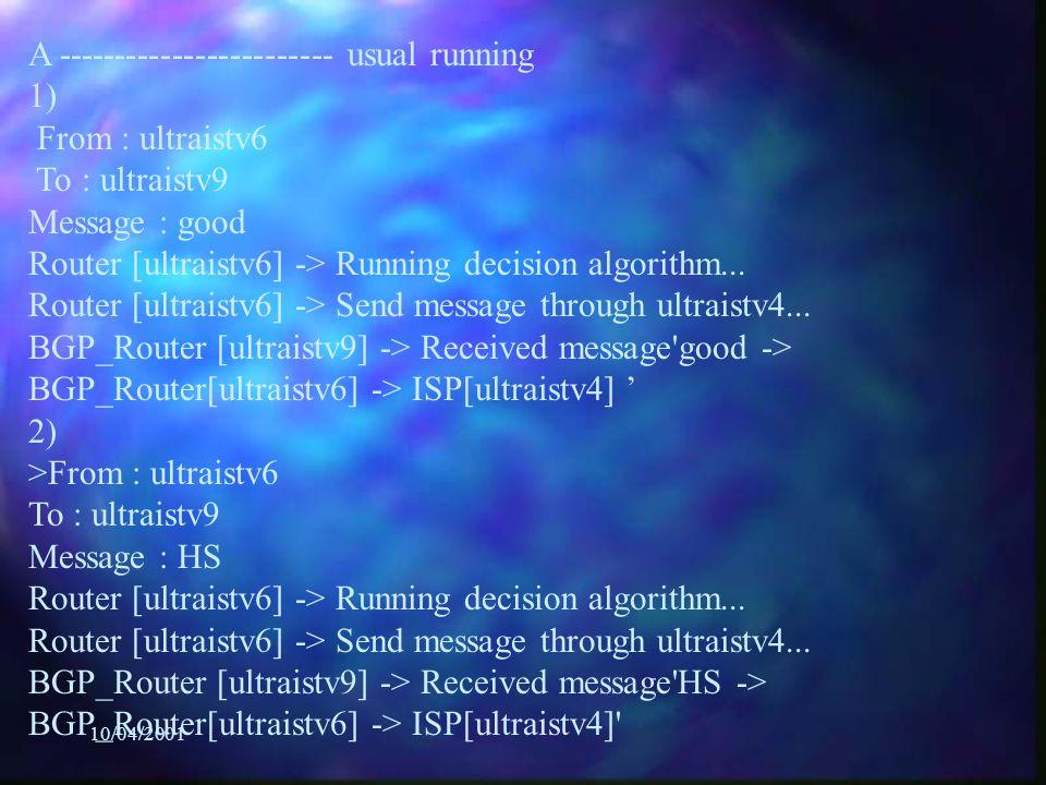 10/04/2001 A ------------------------ usual running 1) From : ultraistv6 To : ultraistv9 Message : good Router [ultraistv6] -> Running decision algorithm...