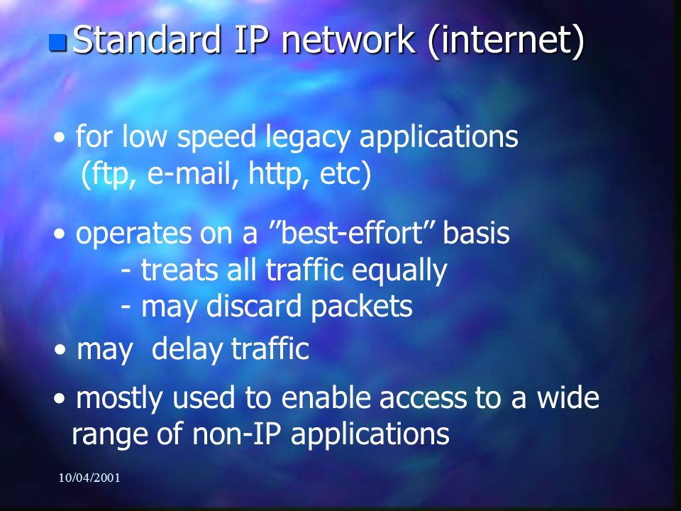 10/04/2001 n Switch technology networks (ATM, SONET/SDH, MPLS) for high-speed applications garantees : - Quality of Service (QoS) * Traffic engineering * Differentiated service levels - Predictability (Real-time) - Security