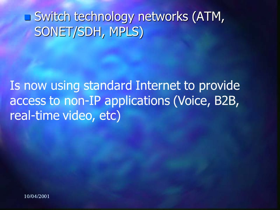 10/04/2001 n Switch technology networks (ATM, SONET/SDH, MPLS) Is now using standard Internet to provide access to non-IP applications (Voice, B2B, real-time video, etc)