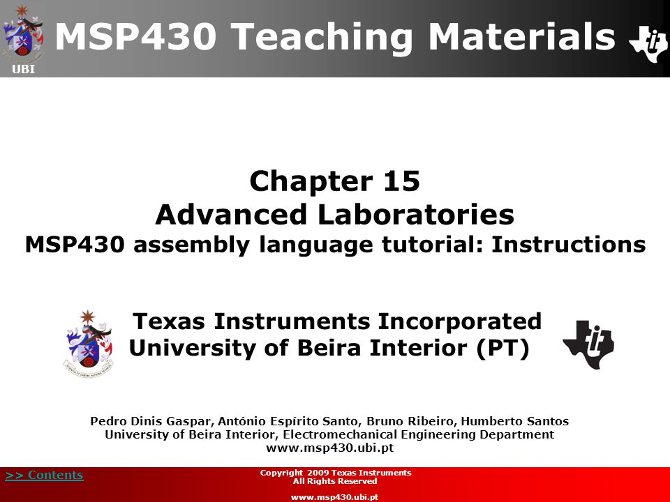 UBI >> Contents 12 Copyright 2009 Texas Instruments All Rights Reserved www.msp430.ubi.pt Arithmetic and logic operations (2/42)  Addition operation:  There are three different instructions to carry out addition operations;  The addition of two values is performed by the instruction: ADD source,destination or ADD.W source,destination ADD.B source,destination  The addition of two values, also taking into consideration (= adding) the carry bit (C), is performed by the instruction: ADDC source,destination or ADDC.W source,destination ADDC.B source,destination