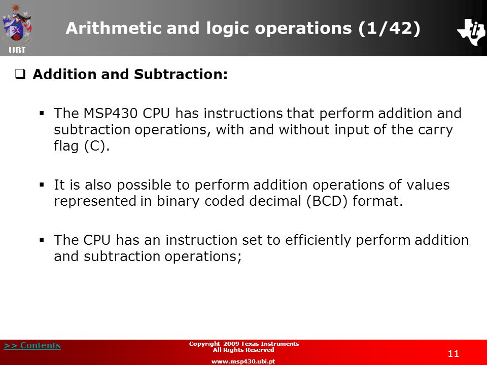 UBI >> Contents 11 Copyright 2009 Texas Instruments All Rights Reserved www.msp430.ubi.pt Arithmetic and logic operations (1/42)  Addition and Subtraction:  The MSP430 CPU has instructions that perform addition and subtraction operations, with and without input of the carry flag (C).