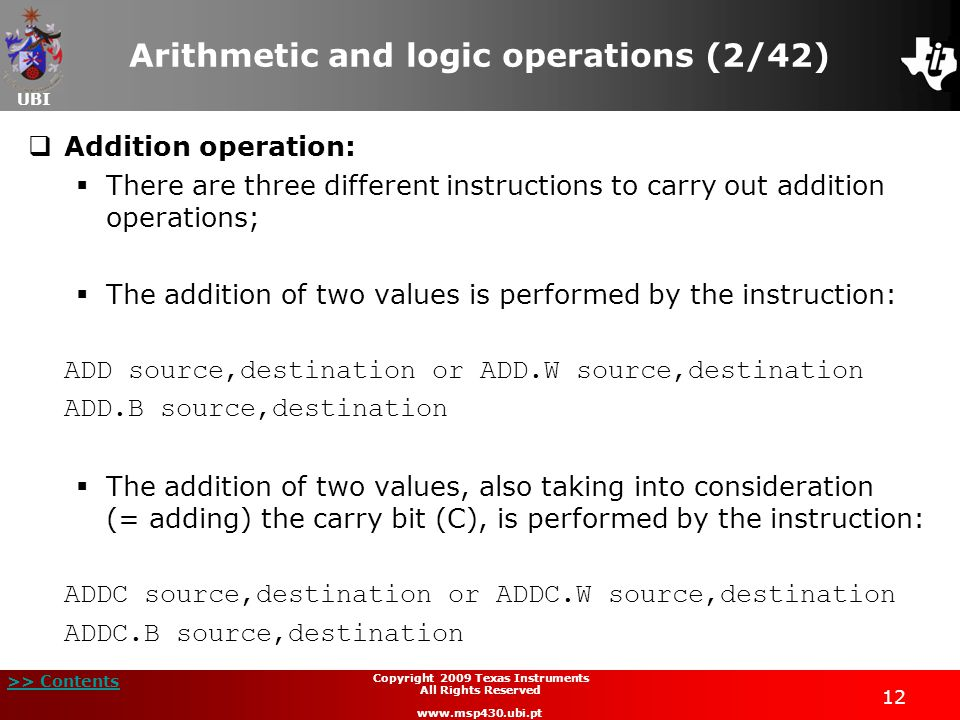 UBI >> Contents 12 Copyright 2009 Texas Instruments All Rights Reserved www.msp430.ubi.pt Arithmetic and logic operations (2/42)  Addition operation:  There are three different instructions to carry out addition operations;  The addition of two values is performed by the instruction: ADD source,destination or ADD.W source,destination ADD.B source,destination  The addition of two values, also taking into consideration (= adding) the carry bit (C), is performed by the instruction: ADDC source,destination or ADDC.W source,destination ADDC.B source,destination