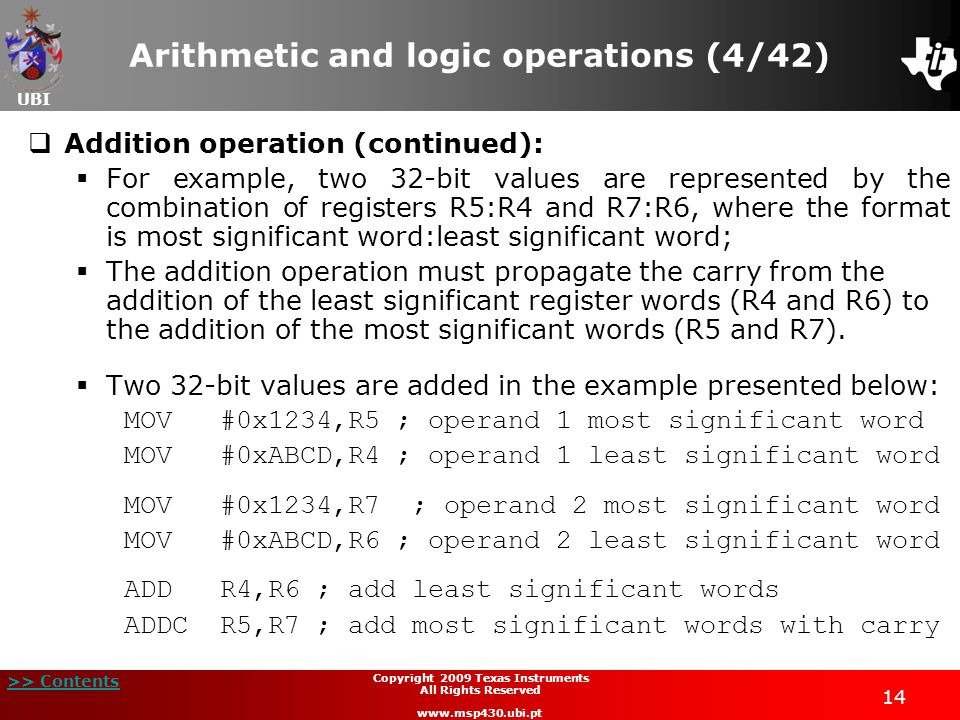 UBI >> Contents 14 Copyright 2009 Texas Instruments All Rights Reserved www.msp430.ubi.pt Arithmetic and logic operations (4/42)  Addition operation (continued):  For example, two 32-bit values are represented by the combination of registers R5:R4 and R7:R6, where the format is most significant word:least significant word;  The addition operation must propagate the carry from the addition of the least significant register words (R4 and R6) to the addition of the most significant words (R5 and R7).