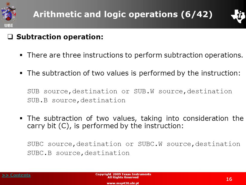 UBI >> Contents 16 Copyright 2009 Texas Instruments All Rights Reserved www.msp430.ubi.pt Arithmetic and logic operations (6/42)  Subtraction operation:  There are three instructions to perform subtraction operations.
