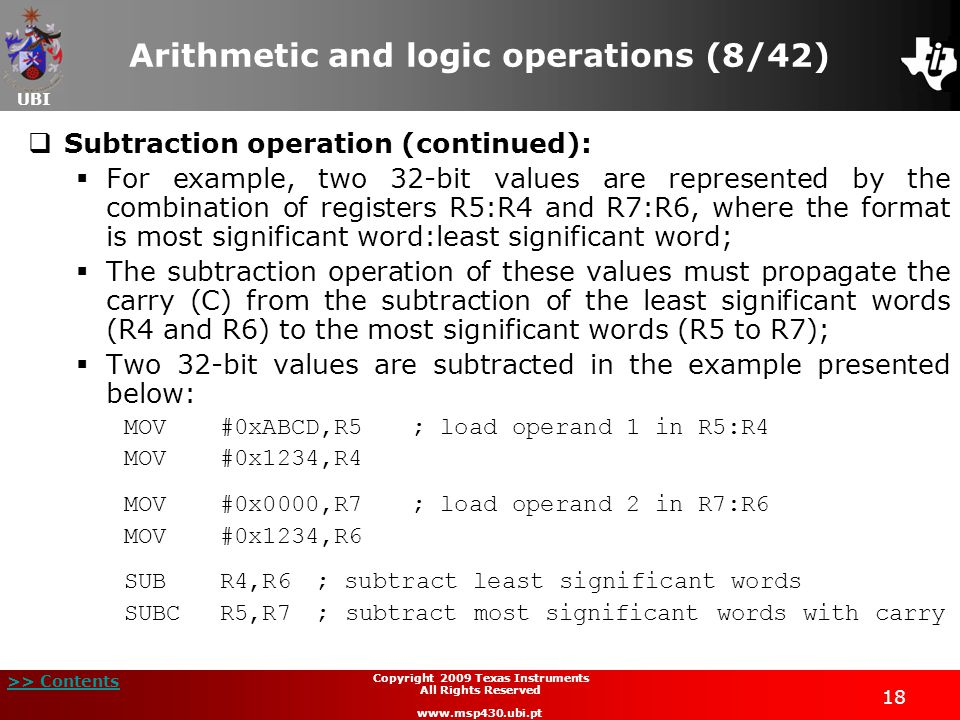 UBI >> Contents 18 Copyright 2009 Texas Instruments All Rights Reserved www.msp430.ubi.pt Arithmetic and logic operations (8/42)  Subtraction operation (continued):  For example, two 32-bit values are represented by the combination of registers R5:R4 and R7:R6, where the format is most significant word:least significant word;  The subtraction operation of these values must propagate the carry (C) from the subtraction of the least significant words (R4 and R6) to the most significant words (R5 to R7);  Two 32-bit values are subtracted in the example presented below: MOV#0xABCD,R5; load operand 1 in R5:R4 MOV#0x1234,R4 MOV#0x0000,R7; load operand 2 in R7:R6 MOV#0x1234,R6 SUBR4,R6; subtract least significant words SUBCR5,R7; subtract most significant words with carry