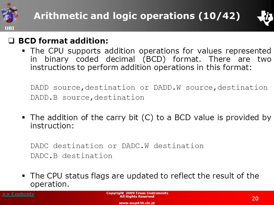UBI >> Contents 20 Copyright 2009 Texas Instruments All Rights Reserved www.msp430.ubi.pt Arithmetic and logic operations (10/42)  BCD format addition:  The CPU supports addition operations for values represented in binary coded decimal (BCD) format.