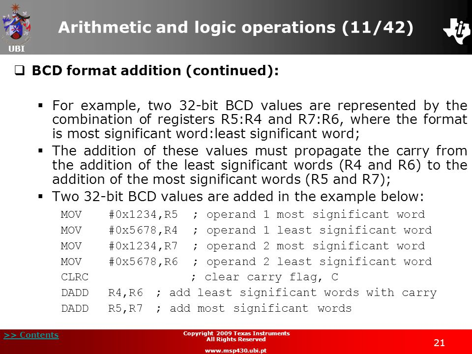 UBI >> Contents 21 Copyright 2009 Texas Instruments All Rights Reserved www.msp430.ubi.pt Arithmetic and logic operations (11/42)  BCD format addition (continued):  For example, two 32-bit BCD values are represented by the combination of registers R5:R4 and R7:R6, where the format is most significant word:least significant word;  The addition of these values must propagate the carry from the addition of the least significant words (R4 and R6) to the addition of the most significant words (R5 and R7);  Two 32-bit BCD values are added in the example below: MOV#0x1234,R5 ; operand 1 most significant word MOV#0x5678,R4 ; operand 1 least significant word MOV#0x1234,R7 ; operand 2 most significant word MOV#0x5678,R6 ; operand 2 least significant word CLRC ; clear carry flag, C DADDR4,R6; add least significant words with carry DADDR5,R7; add most significant words