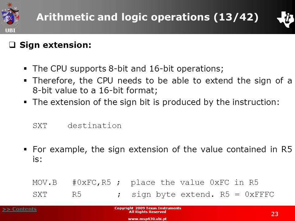 UBI >> Contents 23 Copyright 2009 Texas Instruments All Rights Reserved www.msp430.ubi.pt Arithmetic and logic operations (13/42)  Sign extension:  The CPU supports 8-bit and 16-bit operations;  Therefore, the CPU needs to be able to extend the sign of a 8-bit value to a 16-bit format;  The extension of the sign bit is produced by the instruction: SXTdestination  For example, the sign extension of the value contained in R5 is: MOV.B #0xFC,R5 ; place the value 0xFC in R5 SXT R5 ; sign byte extend.